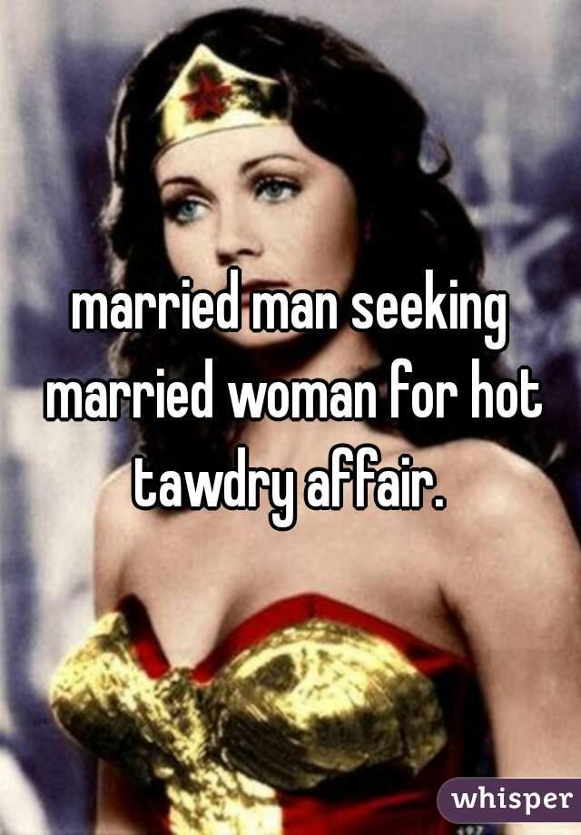 married man seeking married woman for hot tawdry affair.