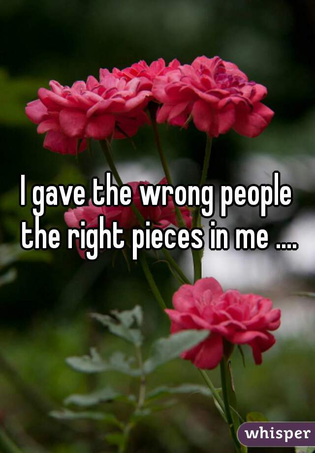 I gave the wrong people the right pieces in me ....