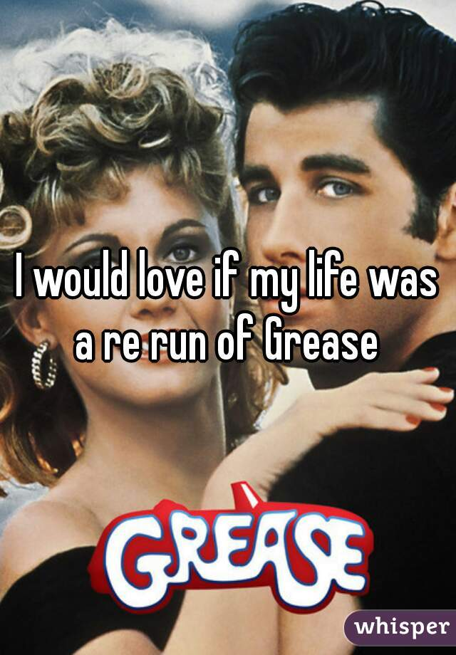I would love if my life was a re run of Grease