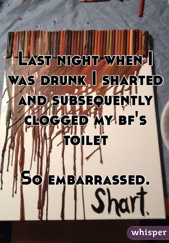 Last night when I was drunk I sharted and subsequently clogged my bf's toilet   So embarrassed.
