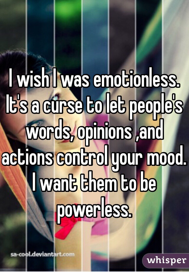 I wish I was emotionless. It's a curse to let people's words, opinions ,and actions control your mood. I want them to be powerless.