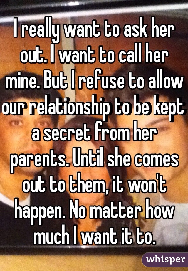I really want to ask her out. I want to call her mine. But I refuse to allow our relationship to be kept a secret from her parents. Until she comes out to them, it won't happen. No matter how much I want it to.