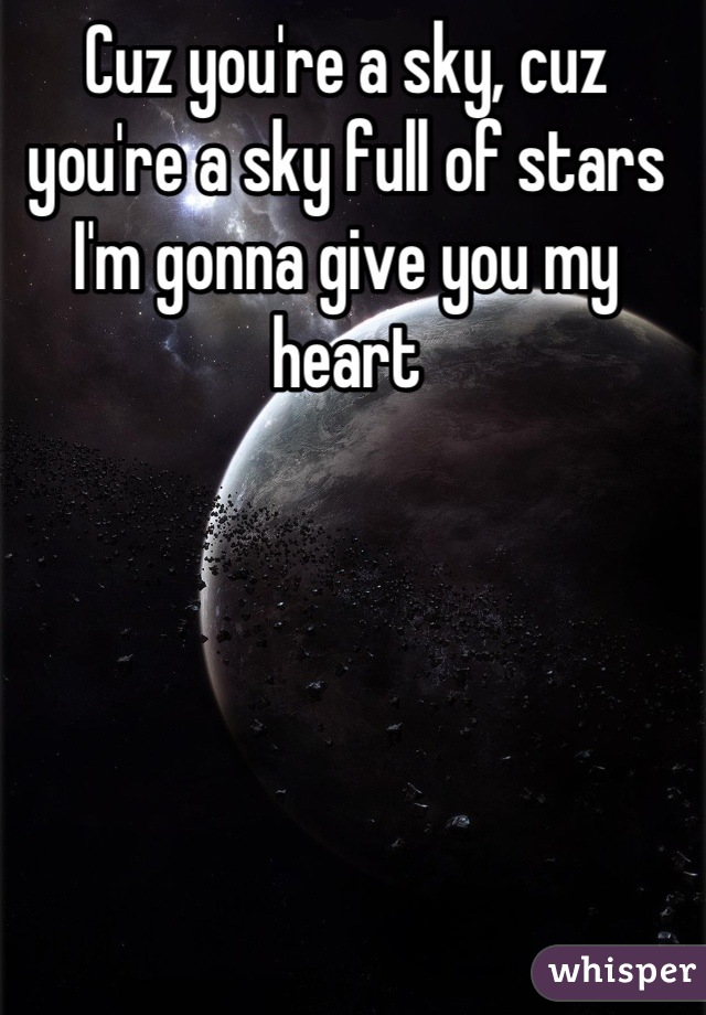 Cuz you're a sky, cuz you're a sky full of stars I'm gonna give you my heart