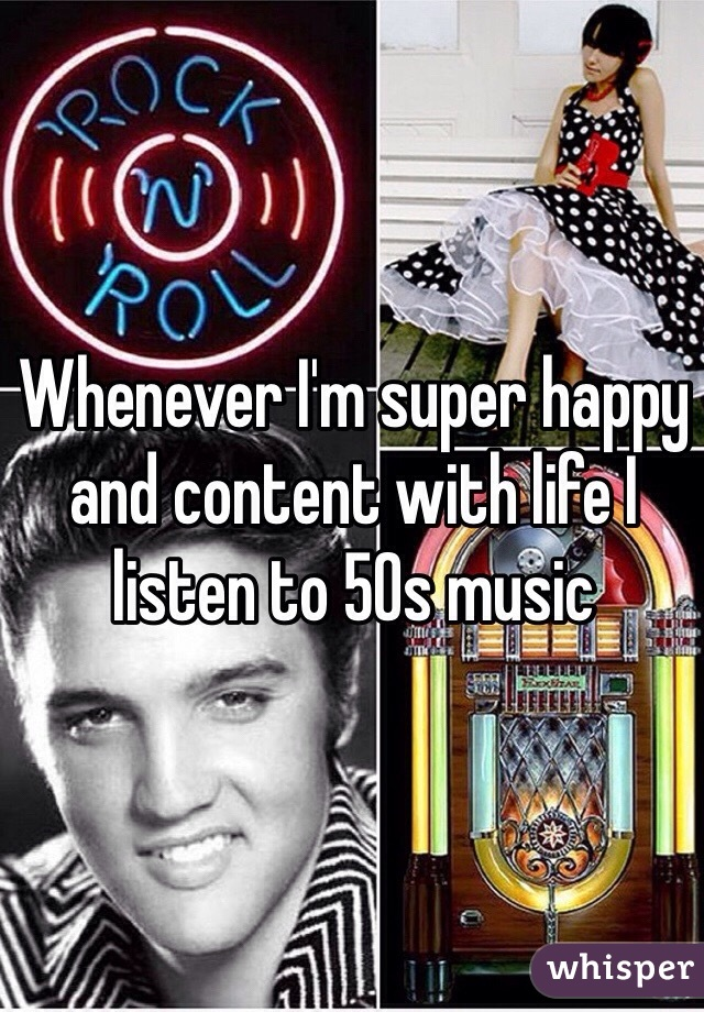 Whenever I'm super happy and content with life I listen to 50s music