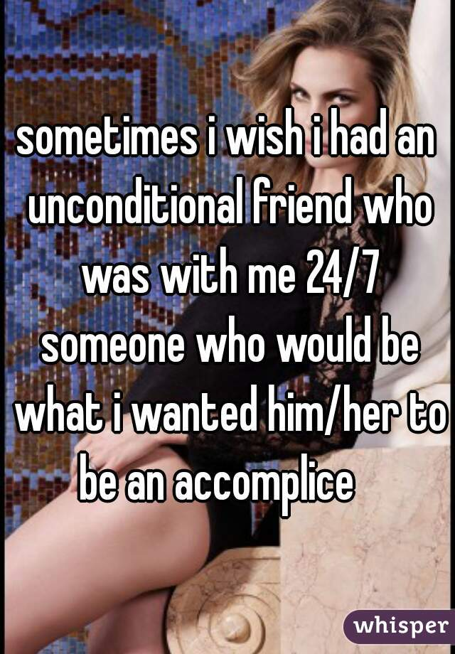 sometimes i wish i had an unconditional friend who was with me 24/7 someone who would be what i wanted him/her to be an accomplice