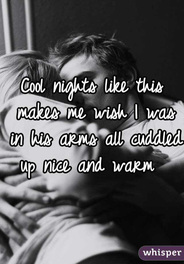 Cool nights like this makes me wish I was in his arms all cuddled up nice and warm