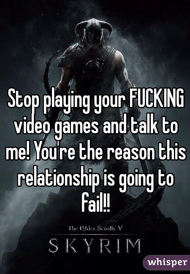 Stop playing your FUCKING video games and talk to me! You're the reason this relationship is going to fail!!
