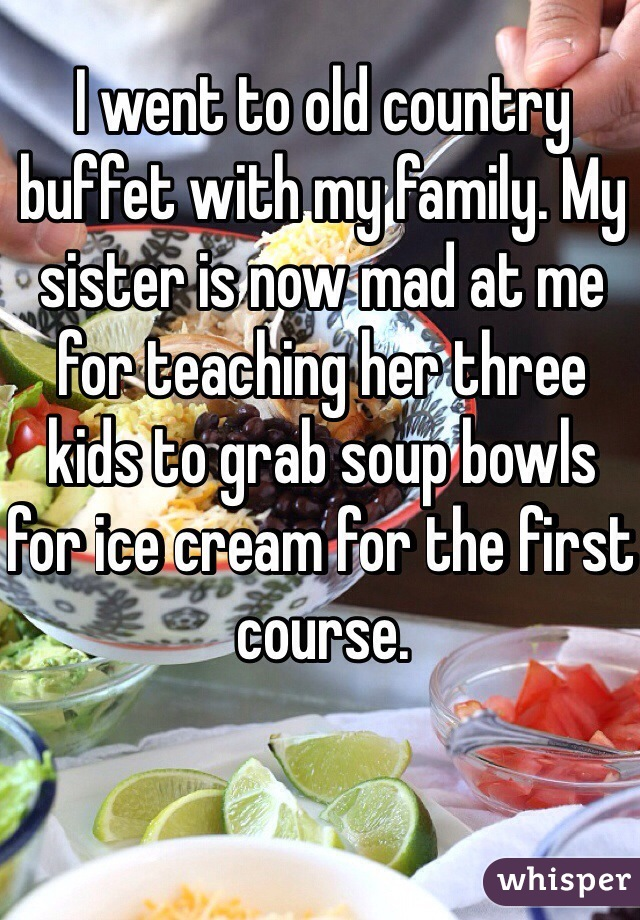 I went to old country buffet with my family. My sister is now mad at me for teaching her three kids to grab soup bowls for ice cream for the first course.