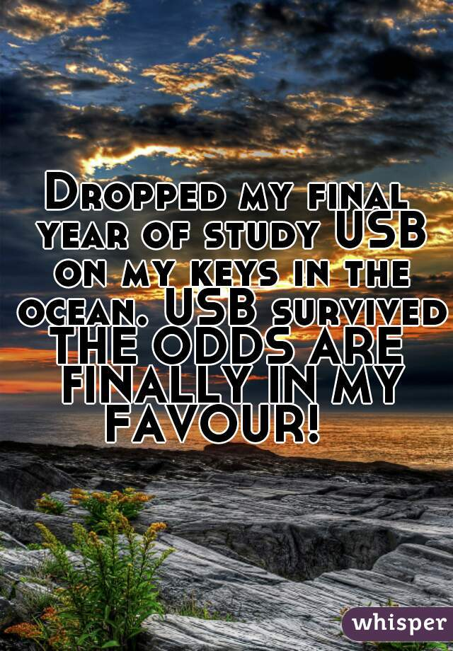 Dropped my final year of study USB on my keys in the ocean. USB survived. THE ODDS ARE FINALLY IN MY FAVOUR!