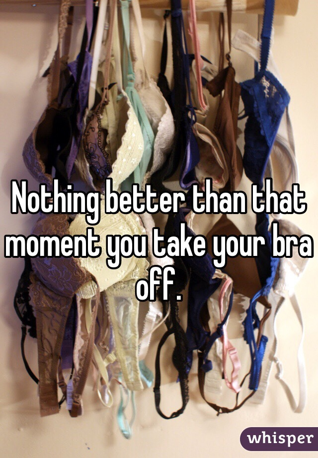 Nothing better than that moment you take your bra off.