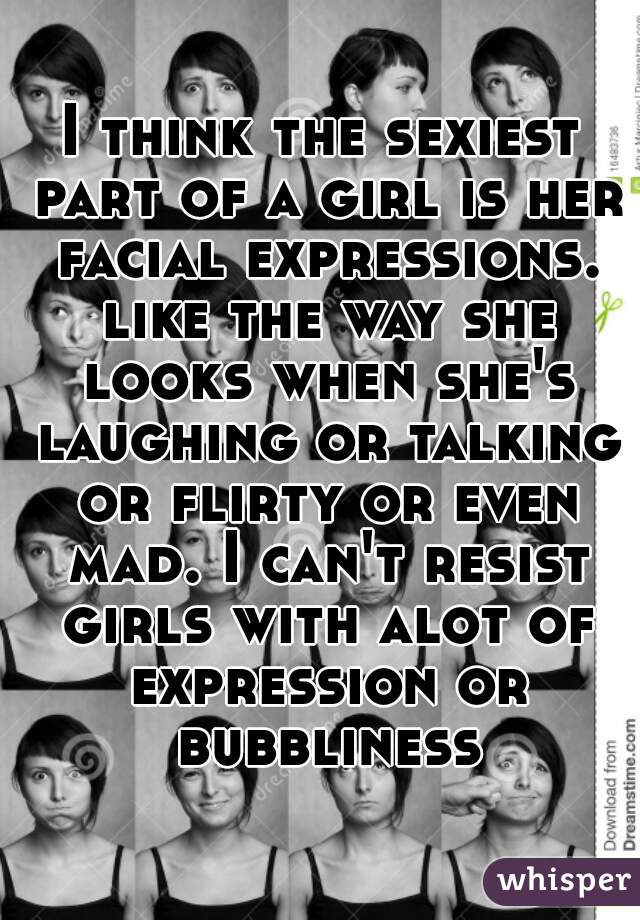 I think the sexiest part of a girl is her facial expressions. like the way she looks when she's laughing or talking or flirty or even mad. I can't resist girls with alot of expression or bubbliness