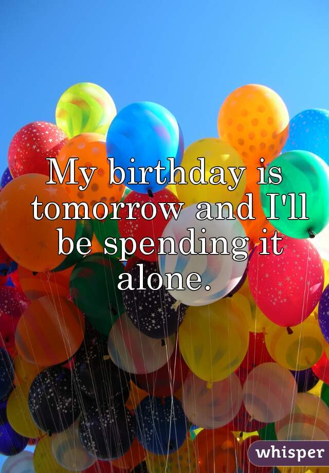 My birthday is tomorrow and I'll be spending it alone.