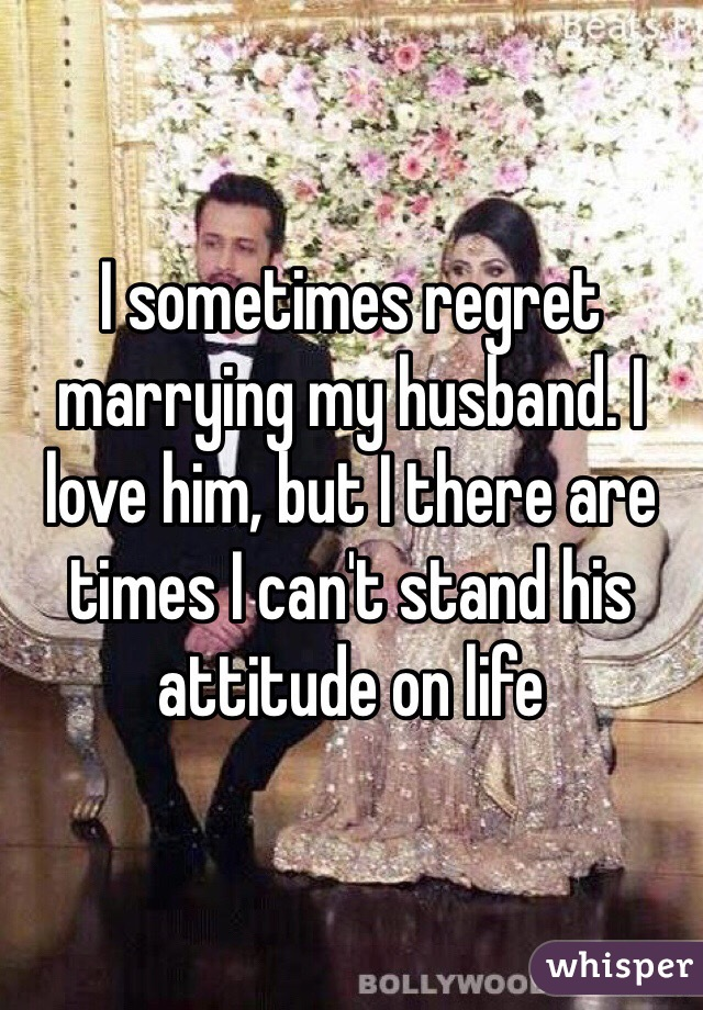 I sometimes regret marrying my husband. I love him, but I there are times I can't stand his attitude on life