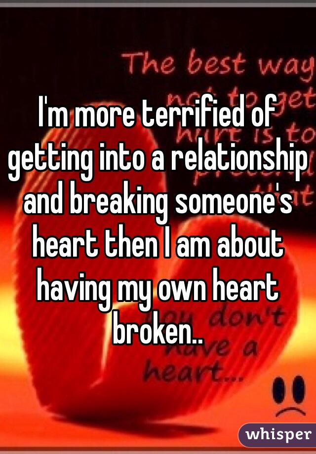 I'm more terrified of getting into a relationship and breaking someone's heart then I am about having my own heart broken..