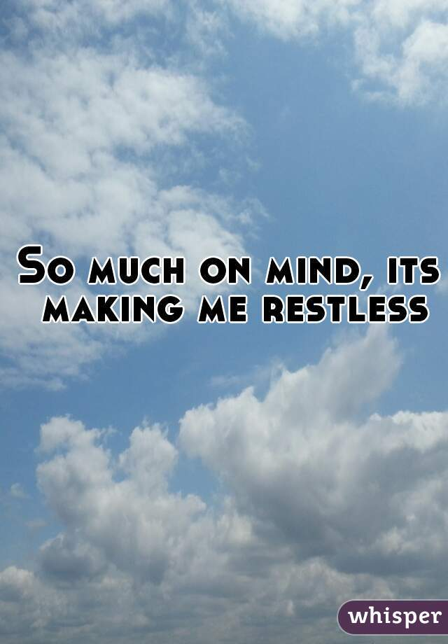 So much on mind, its making me restless
