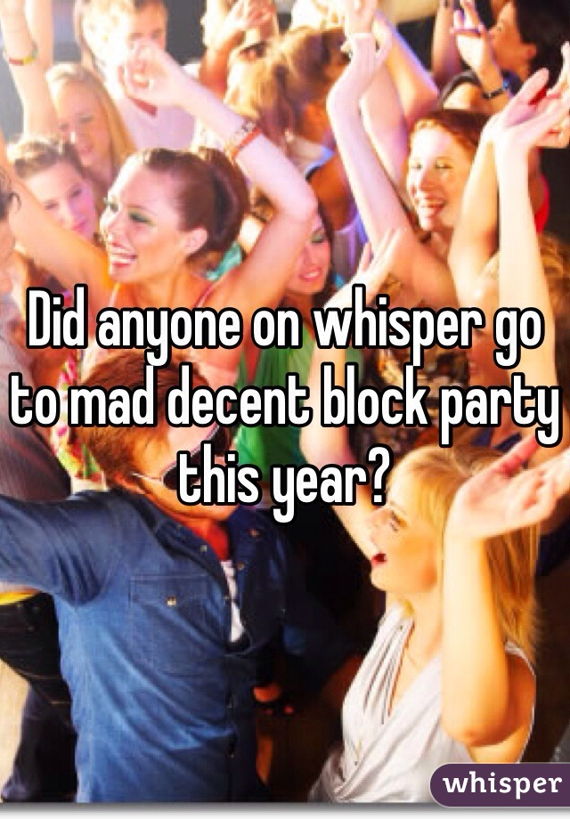 Did anyone on whisper go to mad decent block party this year?