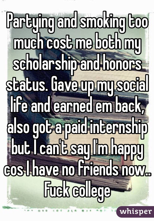 Partying and smoking too much cost me both my scholarship and honors status. Gave up my social life and earned em back, also got a paid internship but I can't say I'm happy cos I have no friends now.. Fuck college