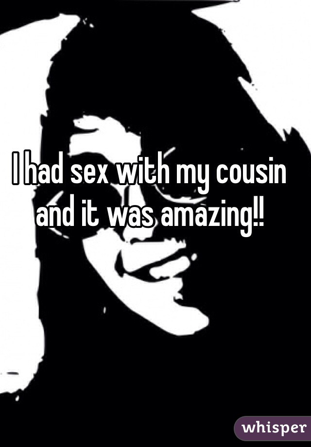I had sex with my cousin and it was amazing!!