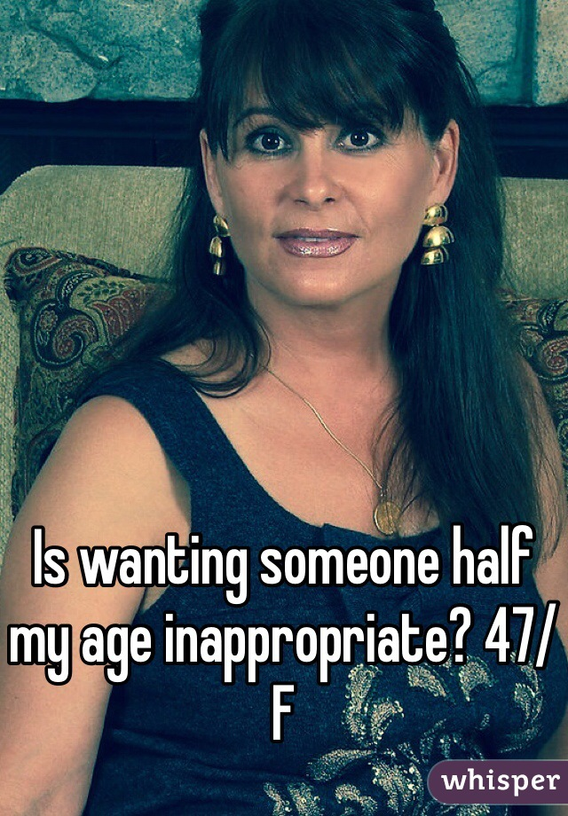 Is wanting someone half my age inappropriate? 47/F