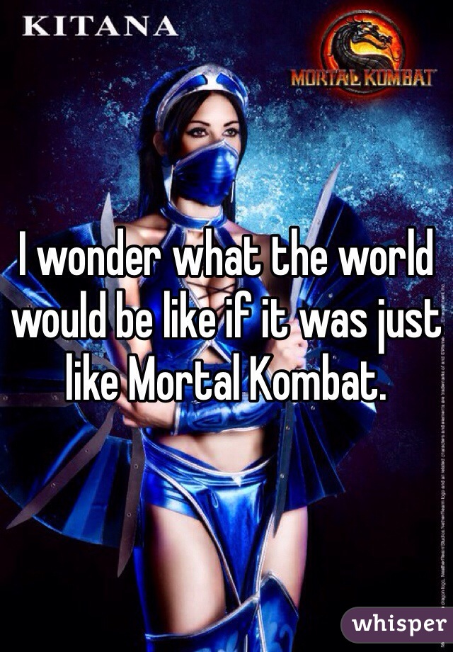 I wonder what the world would be like if it was just like Mortal Kombat.