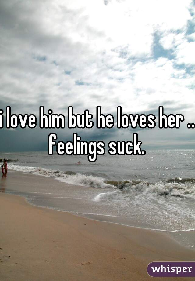 i love him but he loves her .. feelings suck.