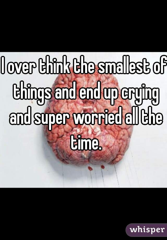 I over think the smallest of things and end up crying and super worried all the time.