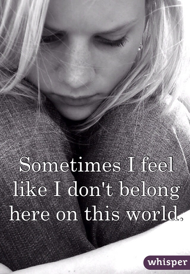 Sometimes I feel like I don't belong here on this world.