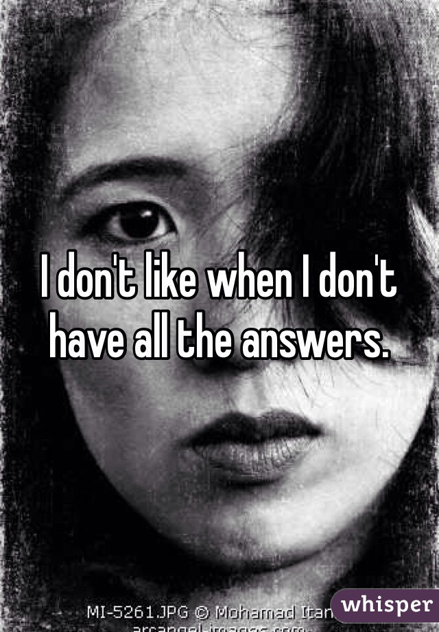I don't like when I don't have all the answers.