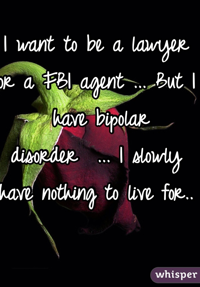 I want to be a lawyer or a FBI agent ... But I  have bipolar disorder  ... I slowly have nothing to live for..