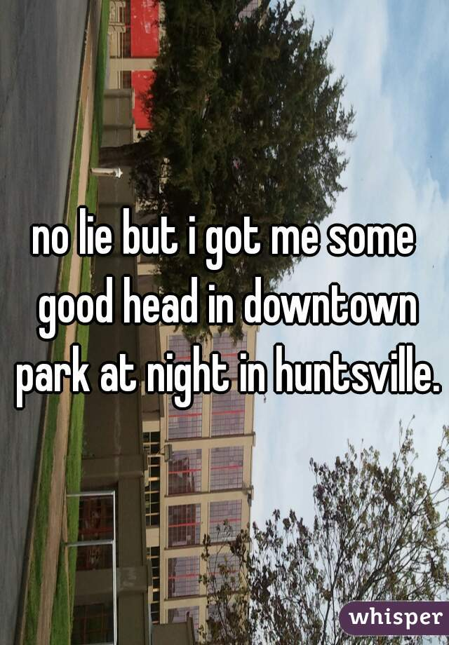 no lie but i got me some good head in downtown park at night in huntsville.