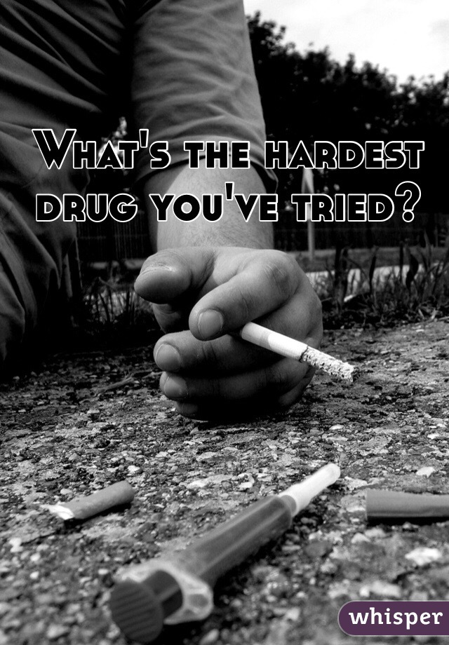 What's the hardest drug you've tried?