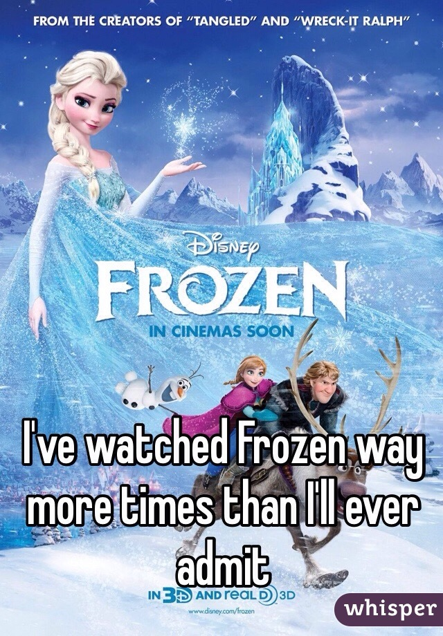 I've watched Frozen way more times than I'll ever admit