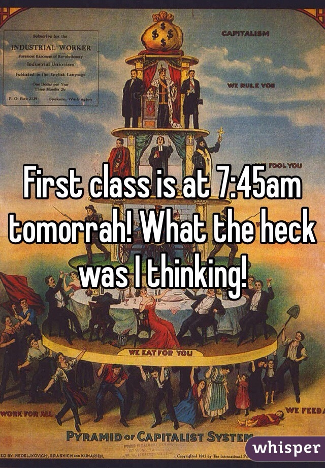First class is at 7:45am tomorrah! What the heck was I thinking!