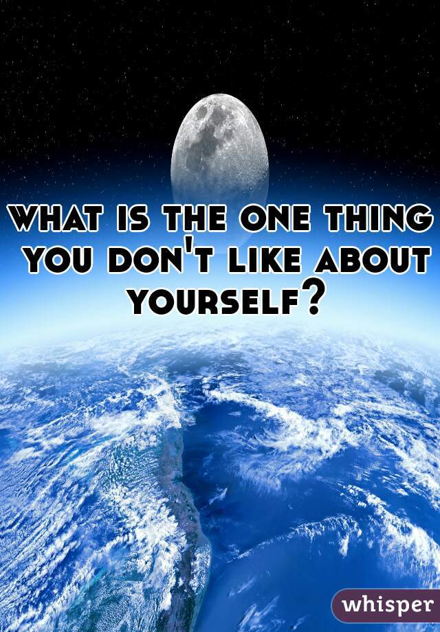 what is the one thing you don't like about yourself?