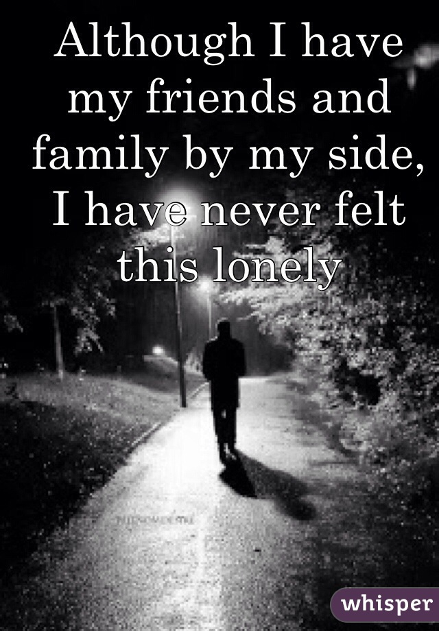 Although I have my friends and family by my side, I have never felt this lonely