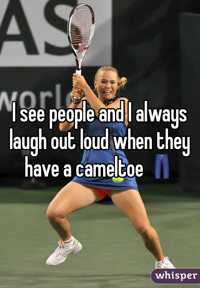 I see people and I always laugh out loud when they have a cameltoe 👖