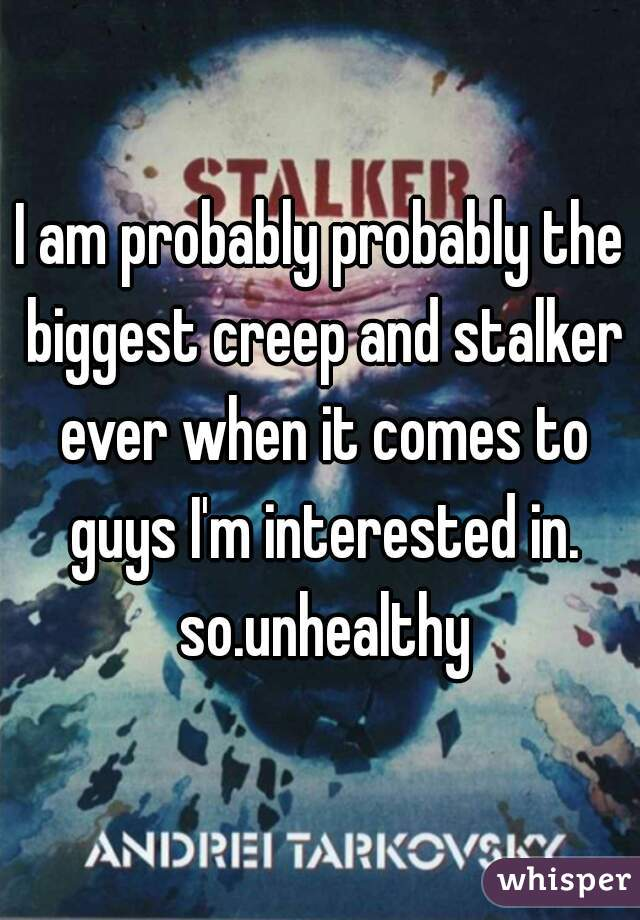 I am probably probably the biggest creep and stalker ever when it comes to guys I'm interested in. so.unhealthy