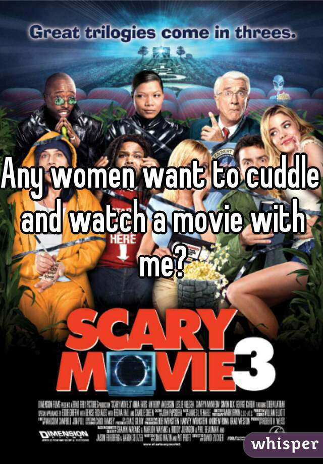 Any women want to cuddle and watch a movie with me?