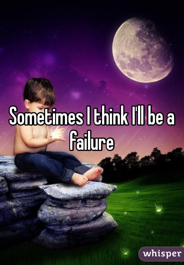 Sometimes I think I'll be a failure