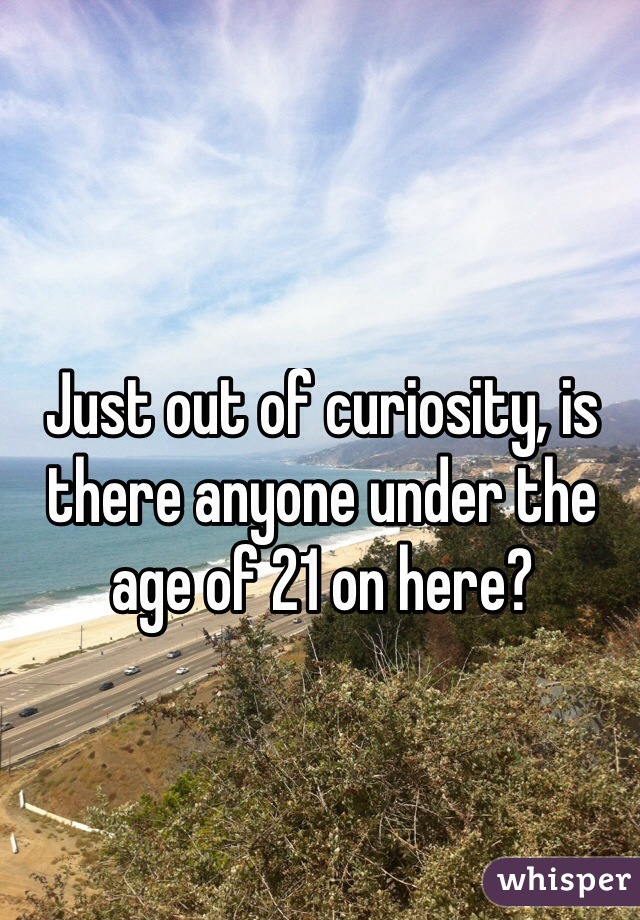 Just out of curiosity, is there anyone under the age of 21 on here?