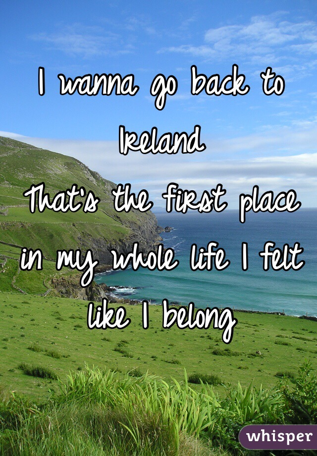 I wanna go back to Ireland  That's the first place in my whole life I felt like I belong