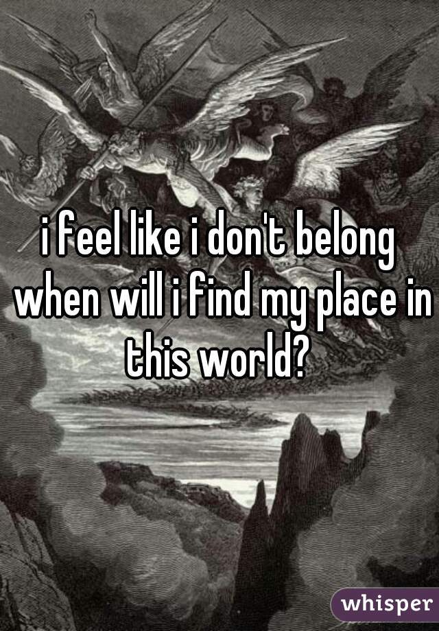 i feel like i don't belong when will i find my place in this world?