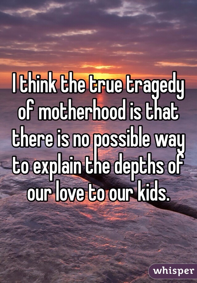 I think the true tragedy of motherhood is that there is no possible way to explain the depths of our love to our kids.