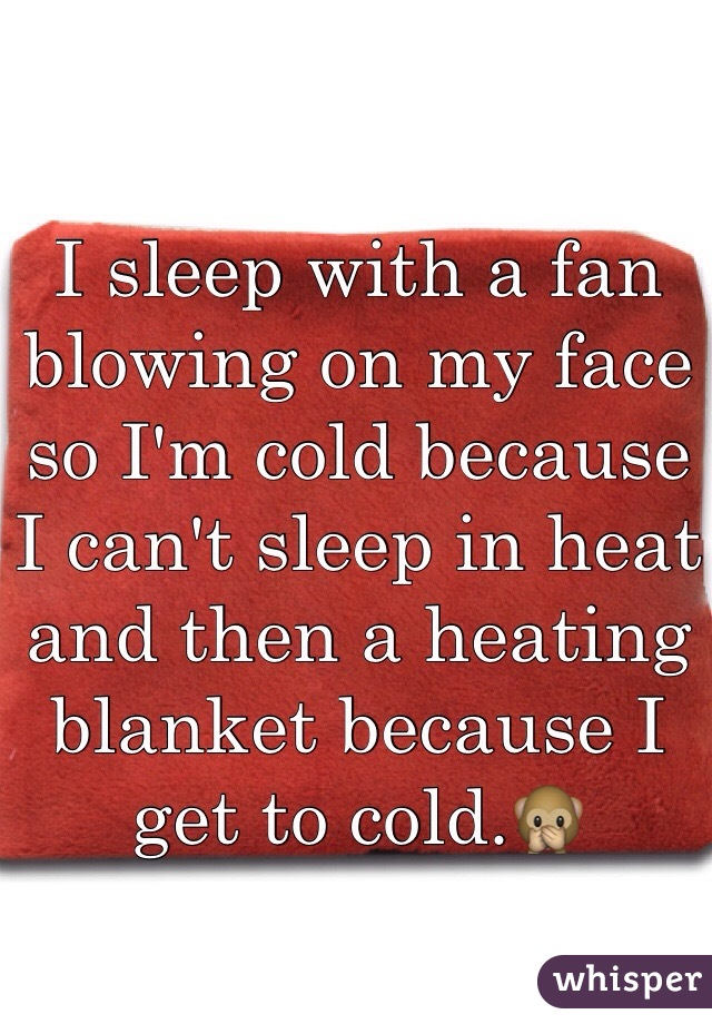 I sleep with a fan blowing on my face so I'm cold because I can't sleep in heat and then a heating blanket because I get to cold.🙊