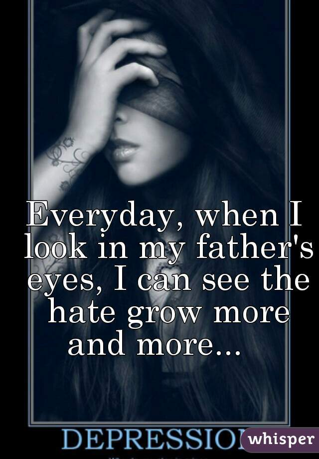 Everyday, when I look in my father's eyes, I can see the hate grow more and more...