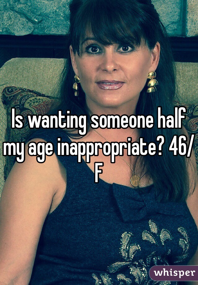 Is wanting someone half my age inappropriate? 46/F