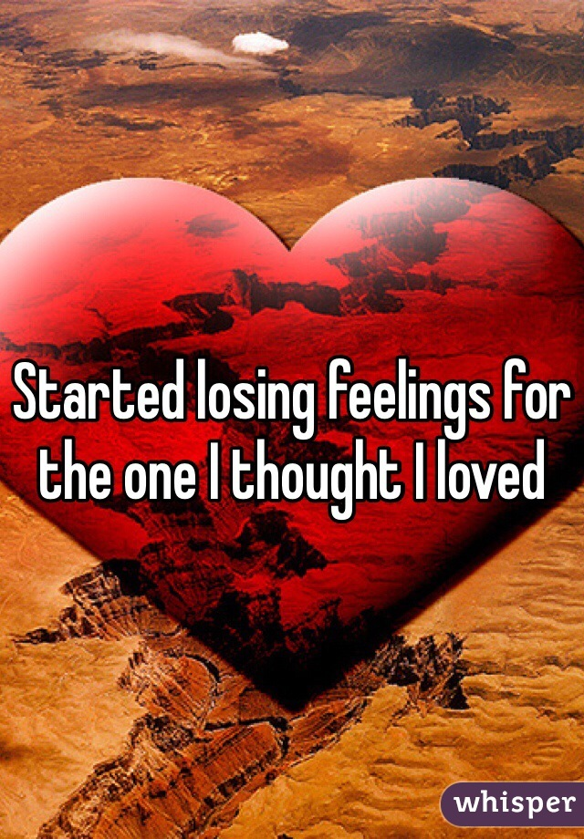 Started losing feelings for the one I thought I loved