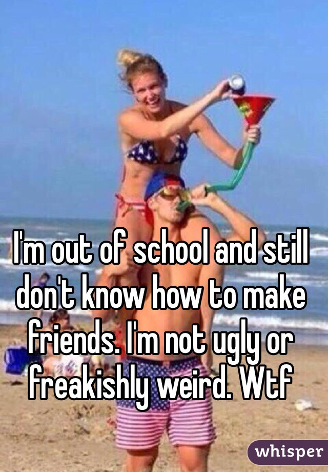 I'm out of school and still don't know how to make friends. I'm not ugly or freakishly weird. Wtf