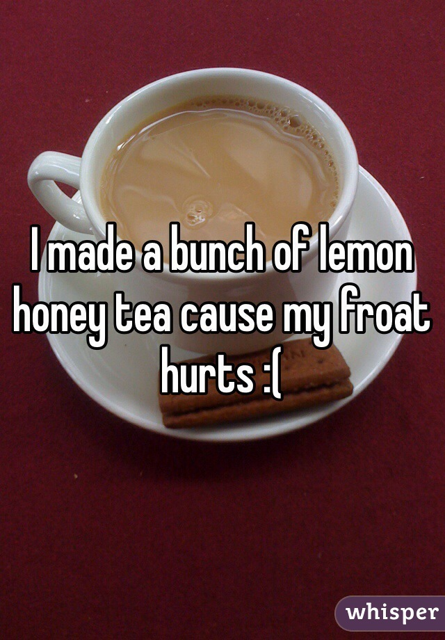 I made a bunch of lemon honey tea cause my froat hurts :(