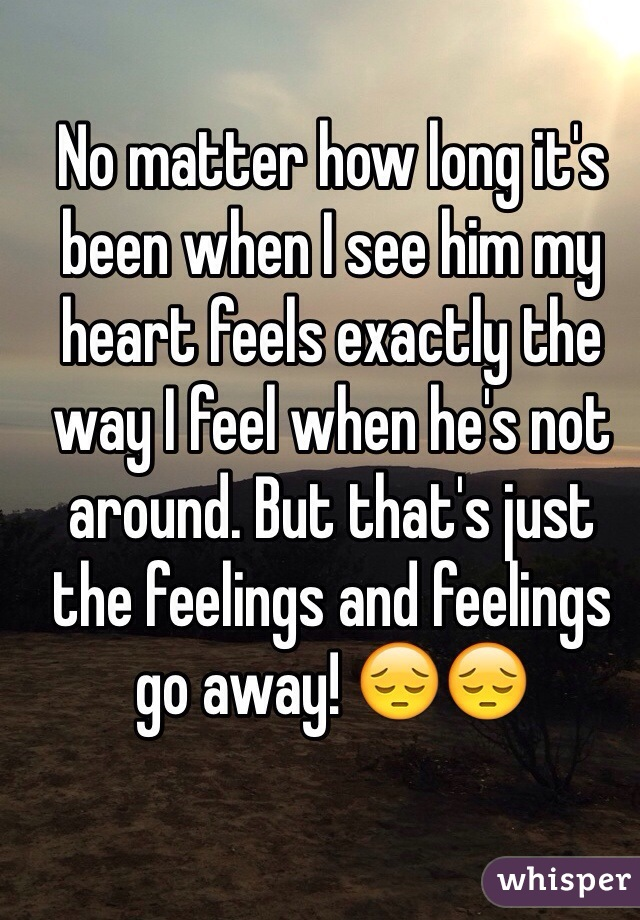No matter how long it's been when I see him my heart feels exactly the way I feel when he's not around. But that's just the feelings and feelings go away! 😔😔